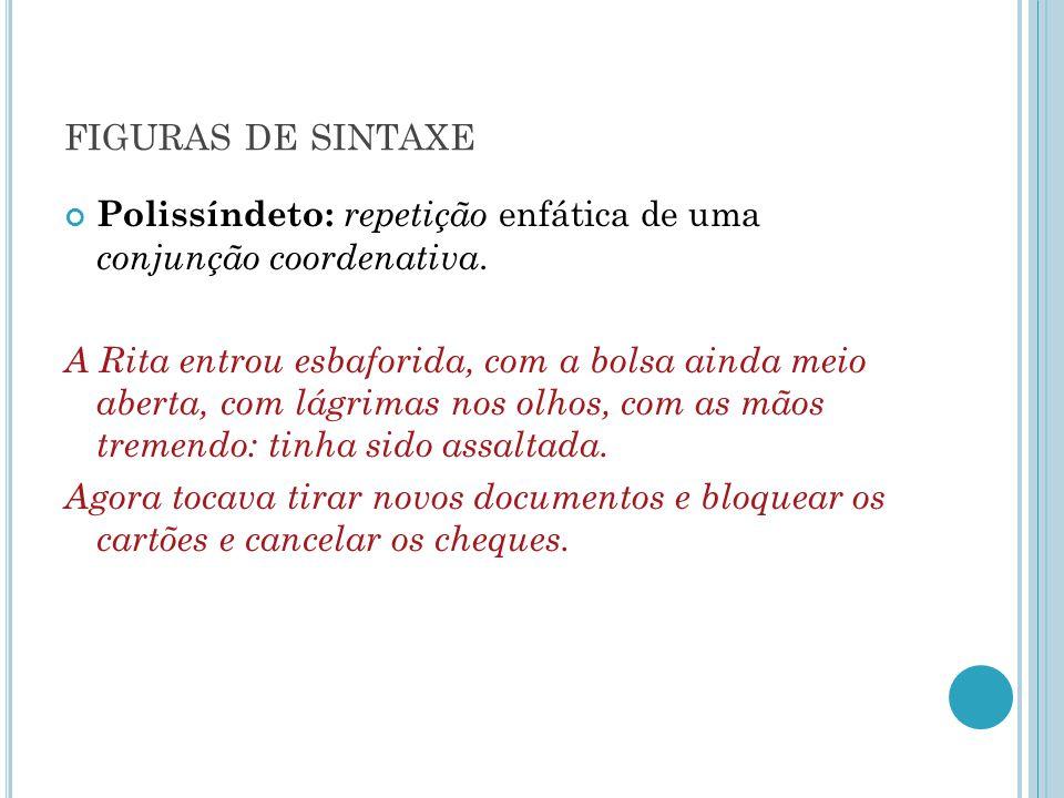 FIGURAS DE SINTAXE Polissíndeto: repetição enfática de uma conjunção coordenativa. A Rita entrou esbaforida, com a bolsa ainda meio aberta, com lágrim