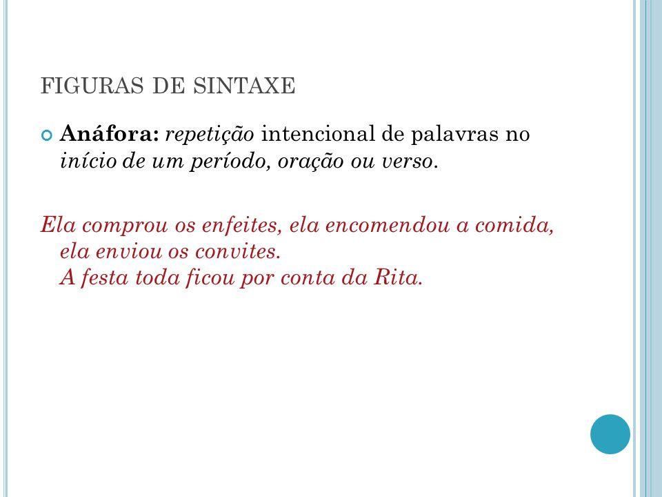 FIGURAS DE SINTAXE Anáfora: repetição intencional de palavras no início de um período, oração ou verso. Ela comprou os enfeites, ela encomendou a comi