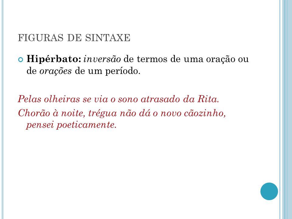 FIGURAS DE SINTAXE Hipérbato: inversão de termos de uma oração ou de orações de um período. Pelas olheiras se via o sono atrasado da Rita. Chorão à no