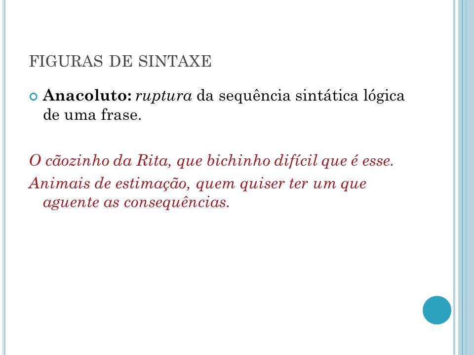 FIGURAS DE SINTAXE Anacoluto: ruptura da sequência sintática lógica de uma frase. O cãozinho da Rita, que bichinho difícil que é esse. Animais de esti
