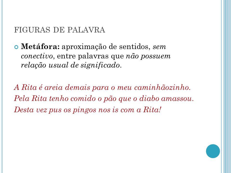 FIGURAS DE PALAVRA Metáfora: aproximação de sentidos, sem conectivo, entre palavras que não possuem relação usual de significado. A Rita é areia demai