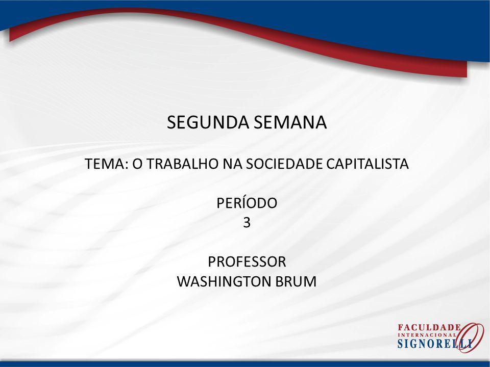 SEGUNDA SEMANA TEMA: O TRABALHO NA SOCIEDADE CAPITALISTA PERÍODO 3 PROFESSOR WASHINGTON BRUM