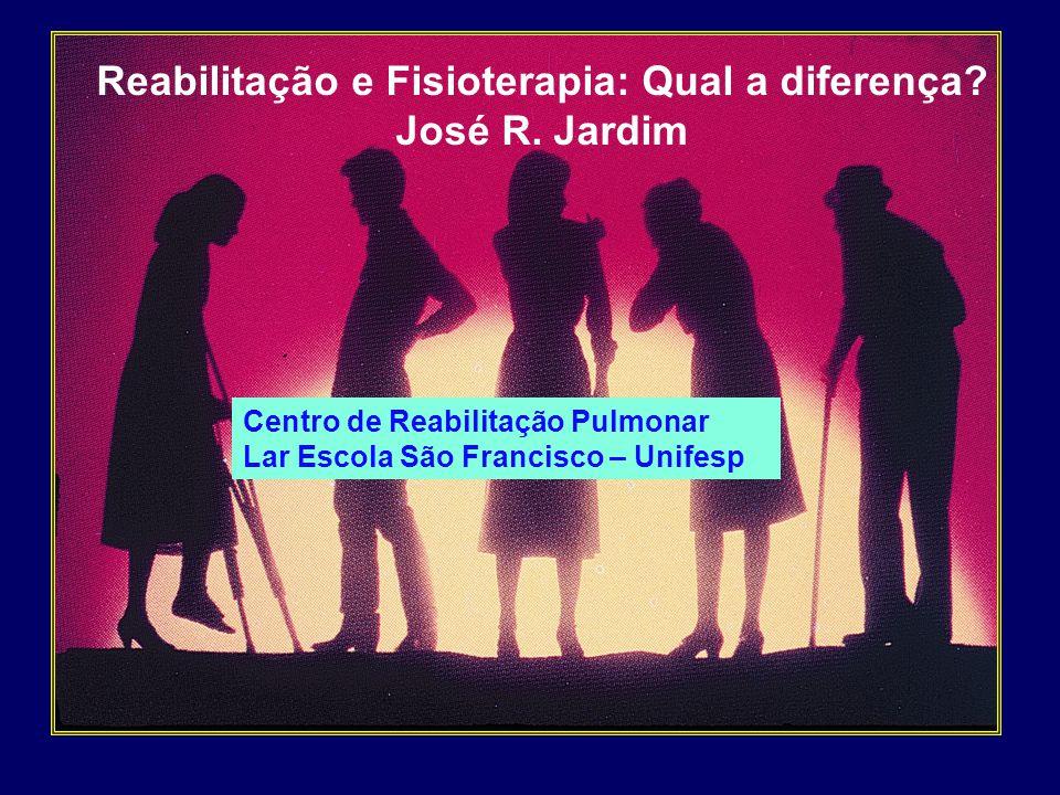 Reabilitação e Fisioterapia: Qual a diferença? José R. Jardim Centro de Reabilitação Pulmonar Lar Escola São Francisco – Unifesp
