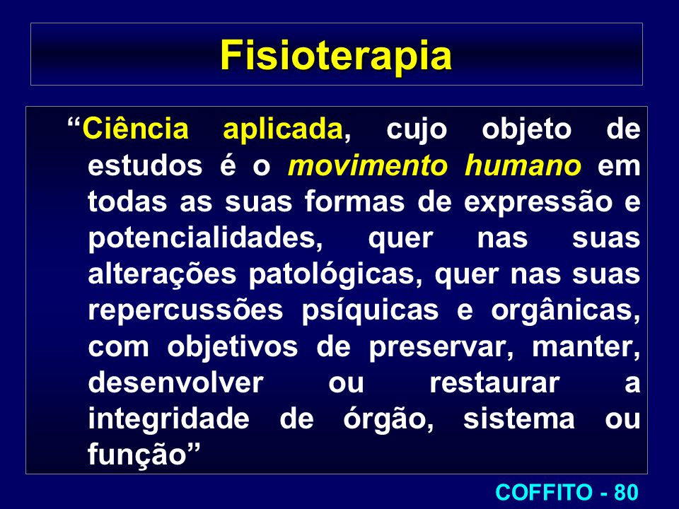 """Fisioterapia """"Ciência aplicada, cujo objeto de estudos é o movimento humano em todas as suas formas de expressão e potencialidades, quer nas suas alte"""
