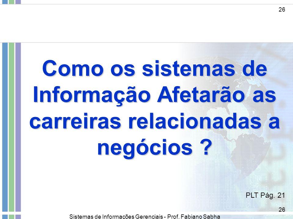 Sistemas de Informações Gerenciais - Prof. Fabiano Sabha 26 Como os sistemas de Informação Afetarão as carreiras relacionadas a negócios ? 26 PLT Pág.