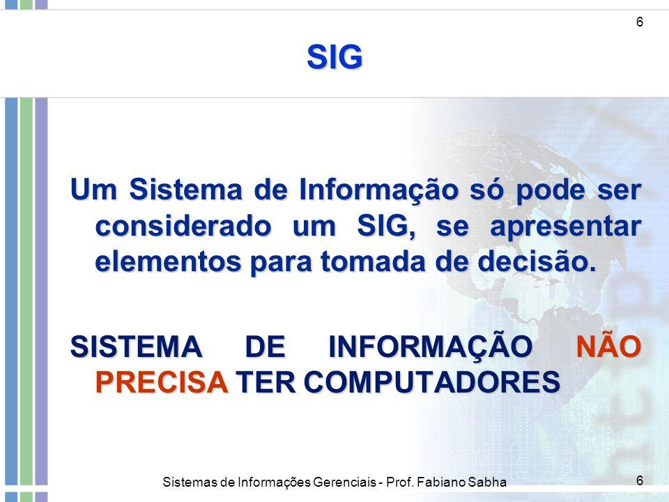 Sistemas de Informações Gerenciais - Prof. Fabiano Sabha 6 SIG Um Sistema de Informação só pode ser considerado um SIG, se apresentar elementos para t