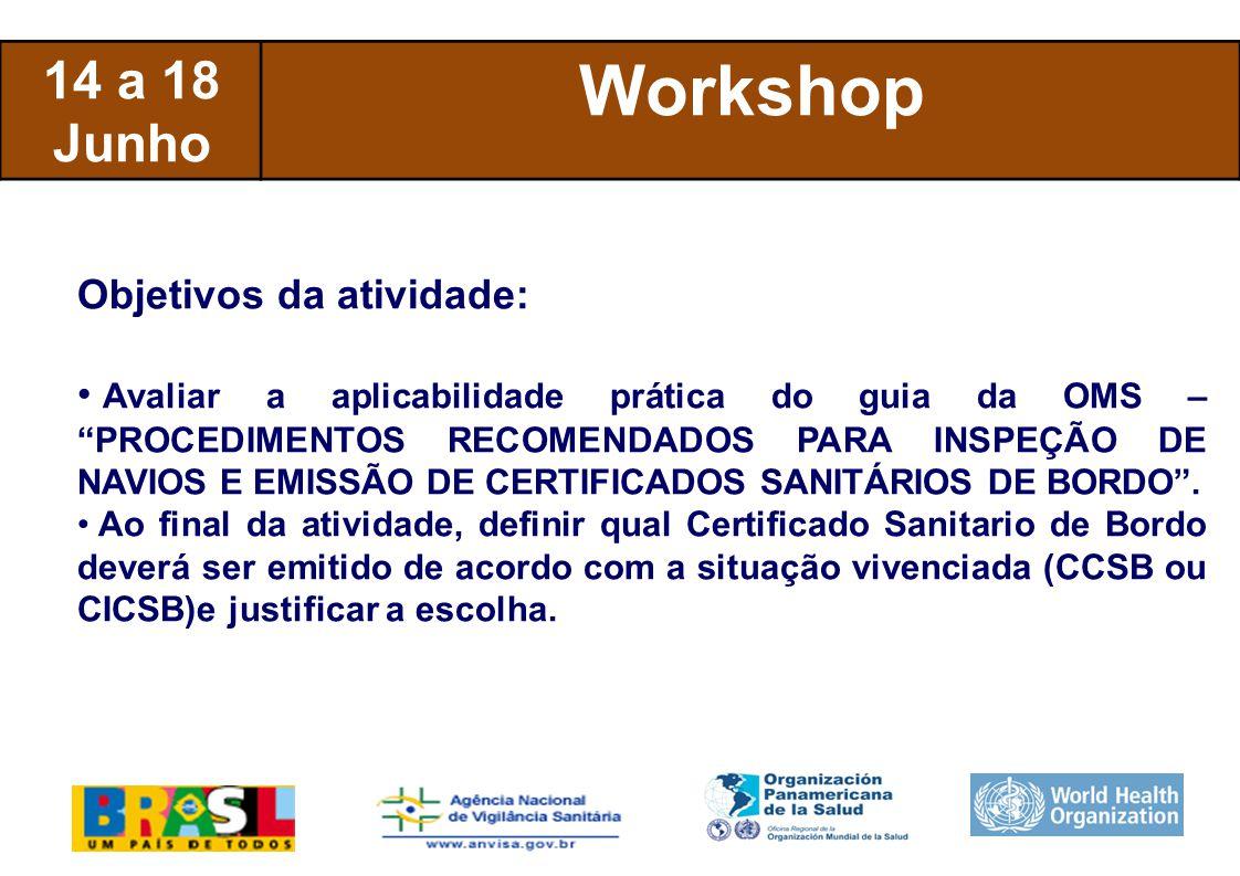 International Health Regulations 14 a 18 Junho Workshop Objetivos da atividade: Avaliar a aplicabilidade prática do guia da OMS – PROCEDIMENTOS RECOMENDADOS PARA INSPEÇÃO DE NAVIOS E EMISSÃO DE CERTIFICADOS SANITÁRIOS DE BORDO .