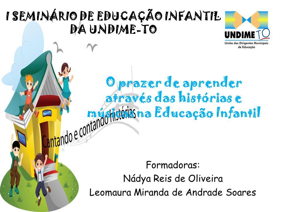 O prazer de aprender através das histórias e músicas na Educação Infantil Formadoras: Nádya Reis de Oliveira Leomaura Miranda de Andrade Soares I SEMI