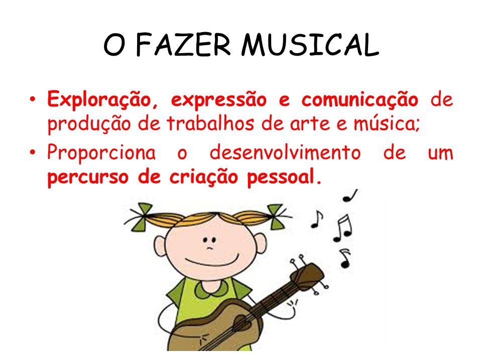 O FAZER MUSICAL Exploração, expressão e comunicação de produção de trabalhos de arte e música; Proporciona o desenvolvimento de um percurso de criação pessoal.