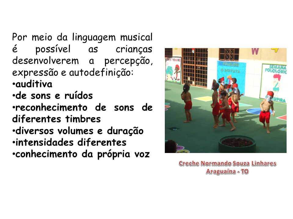 Por meio da linguagem musical é possível as crianças desenvolverem a percepção, expressão e autodefinição: auditiva de sons e ruídos reconhecimento de sons de diferentes timbres diversos volumes e duração intensidades diferentes conhecimento da própria voz