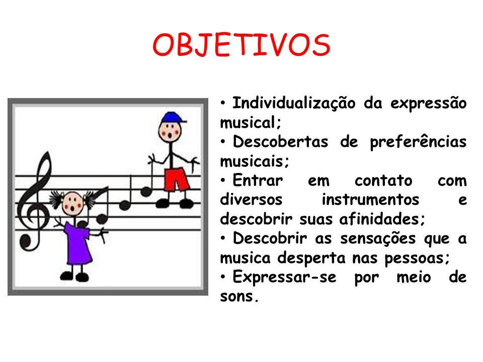 OBJETIVOS Individualização da expressão musical; Descobertas de preferências musicais; Entrar em contato com diversos instrumentos e descobrir suas afinidades; Descobrir as sensações que a musica desperta nas pessoas; Expressar-se por meio de sons.