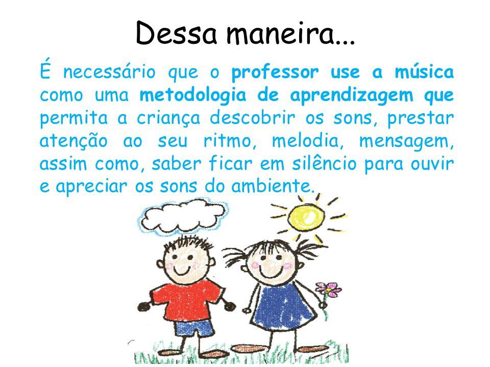 Dessa maneira... É necessário que o professor use a música como uma metodologia de aprendizagem que permita a criança descobrir os sons, prestar atenç