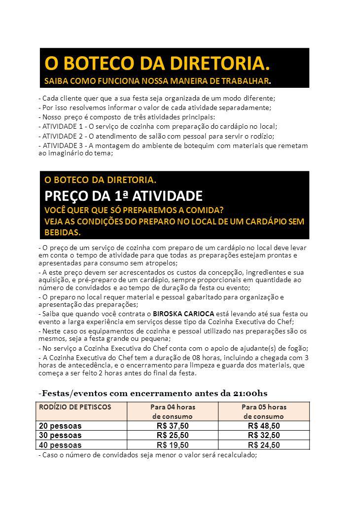 - Os valores acima não são válidos para contratação antecipada nas seguintes datas: - 20 e 21 de fevereiro, 2012; 5, 6, 20, 21 e 30 de abril, 2012; 1º de maio, 2012; 6 e 7 de junho, 2012; 6 e 7 de setembro, 2012; 11 e 12 de outubro, 2012; 1º, 2, 14 e 15 de novembro, 2012; 24, 25, 30 e 31 de dezembro, 2011; 1º de janeiro, 2012; - Montagem de um serviço de rodízio americano com material descartável de boa qualidade, e atendimento de copeiro (a) para fazer a ponte entre a cozinha e o salão, servindo as porções durante o tempo de duração da festa; - Montagem de um ambiente de botequim com painel temático, fotos de petisco e imagem do santo na parede, quadrinho de giz, toalhas das mesas de convidados em tecido xadrez, porta guardanapos, saleiros e paliteiros; - Para cardápios, bolachas de chopp e brindes personalizados acrescentar R$ 12,00 ao preço por pessoa; PORÇÕES FRIAS ◊ Azeitonas, Queijo, Mortadela e Salaminho ◊ Picles, Cebolinha, Quiabo e Ovos de Codorna ◊ Batatinhas e Tremoços PORÇÕES DE SALGADOS ◊ Croquete de Carne ◊ Croquete de Mortadela ◊ Croquete de Calabresa ◊ Bolinha de Queijo O BOTECO DA DIRETORIA.