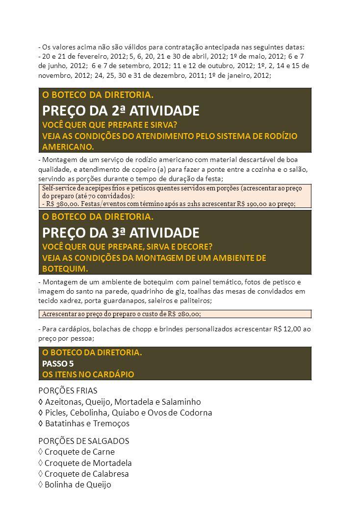 PORÇÕES DE SALGADOS ◊ Pastel de Queijo PORÇÕES DE PETISCOS QUENTES ◊ Frango à Passarinho ◊ Filezinho Aperitivo ◊ Lingüiça Calabresa ◊ Peixe Frito (sardinha ou similar) OUTRAS PORÇÕES QUENTES ◊ Batata Frita ◊ Aipim Frito ◊ Caldinho de Feijão (ao final) PARA EXECUÇÃO DAS ATIVIDADES 1 + 2 + 3 - PAGUE UM SINAL DE 50% E O RESTANTE NO DIA DA FESTA/EVENTO CONTRA A ENTREGA DOS MATERIAIS, EM DINHEIRO (ESPÉCIE) ANTES DO INÍCIO DOS TRABALHOS (NÃO TRABALHAMOS COM CHEQUES).