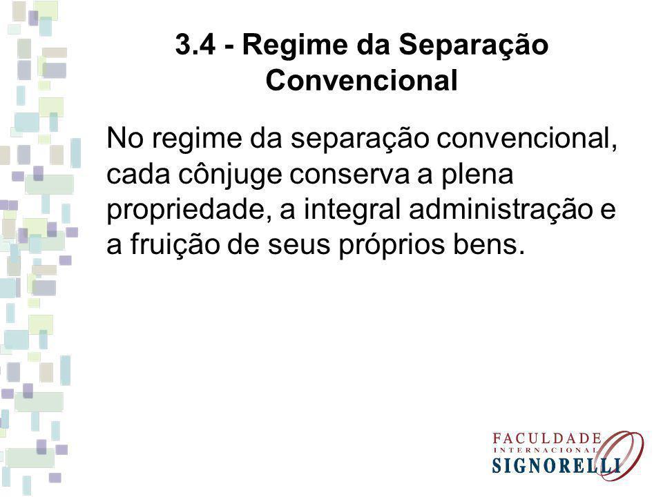3.4 - Regime da Separação Convencional No regime da separação convencional, cada cônjuge conserva a plena propriedade, a integral administração e a fruição de seus próprios bens.
