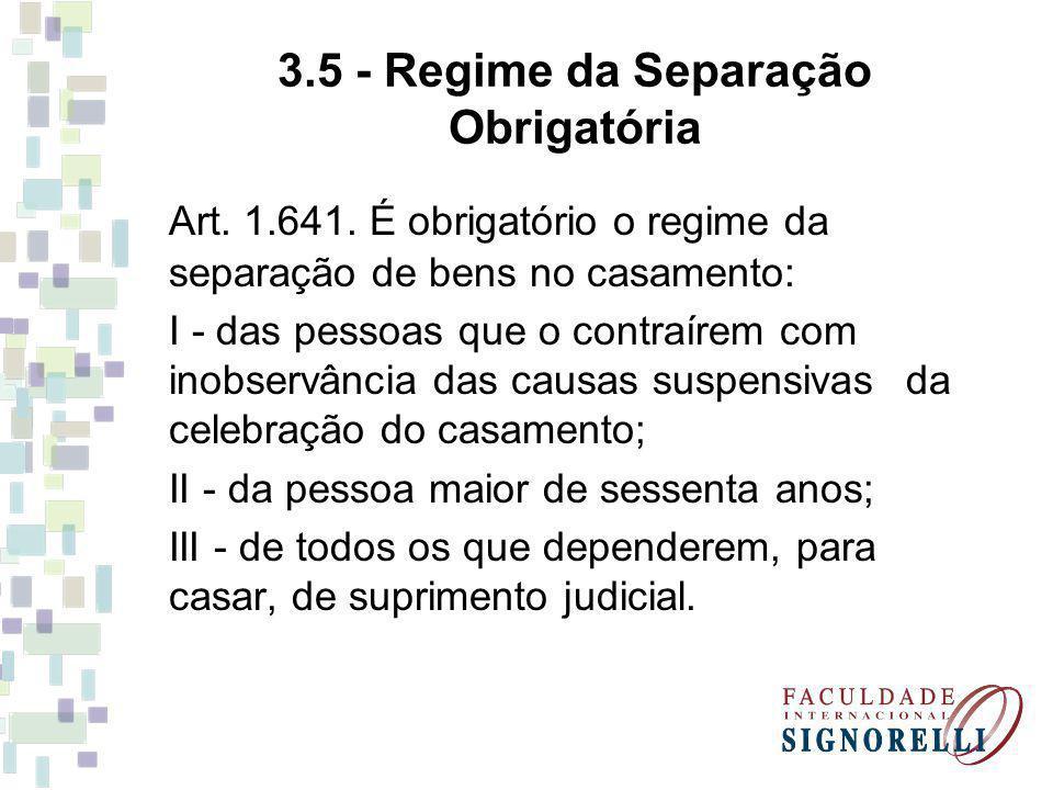 3.5 - Regime da Separação Obrigatória Art. 1.641. É obrigatório o regime da separação de bens no casamento: I - das pessoas que o contraírem com inobs