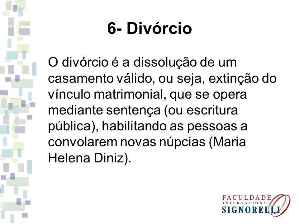 6- Divórcio O divórcio é a dissolução de um casamento válido, ou seja, extinção do vínculo matrimonial, que se opera mediante sentença (ou escritura pública), habilitando as pessoas a convolarem novas núpcias (Maria Helena Diniz).