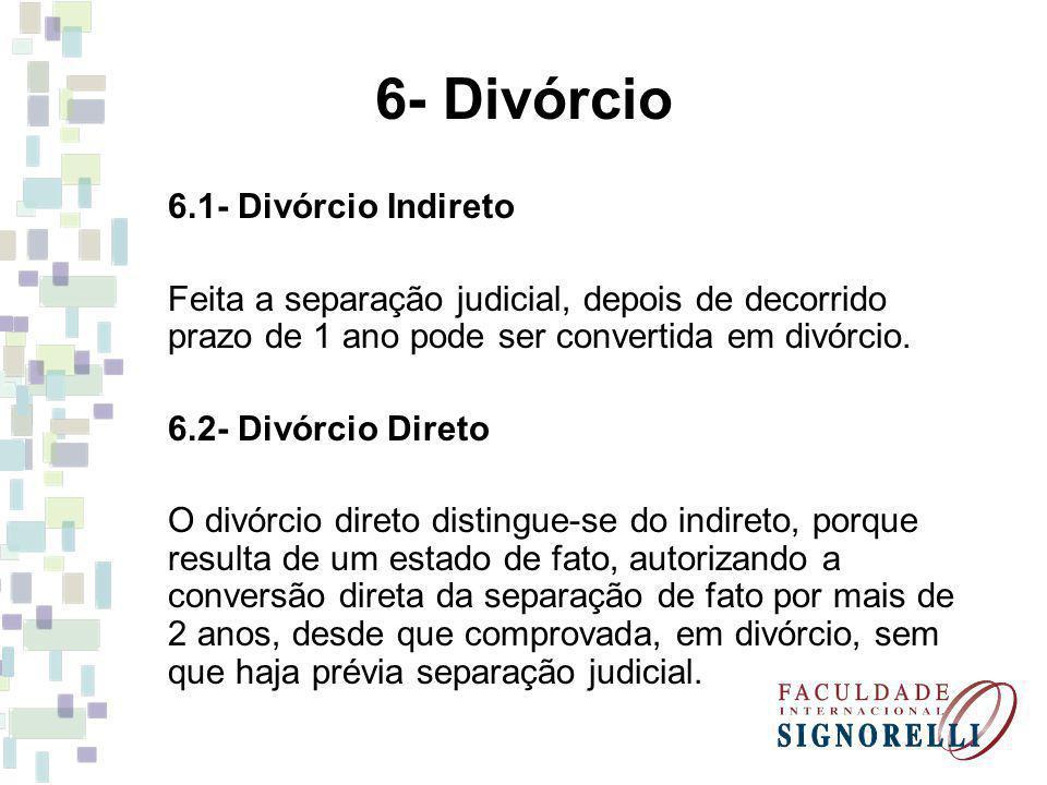 6- Divórcio 6.1- Divórcio Indireto Feita a separação judicial, depois de decorrido prazo de 1 ano pode ser convertida em divórcio. 6.2- Divórcio Diret