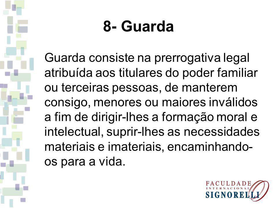 8- Guarda Guarda consiste na prerrogativa legal atribuída aos titulares do poder familiar ou terceiras pessoas, de manterem consigo, menores ou maiore