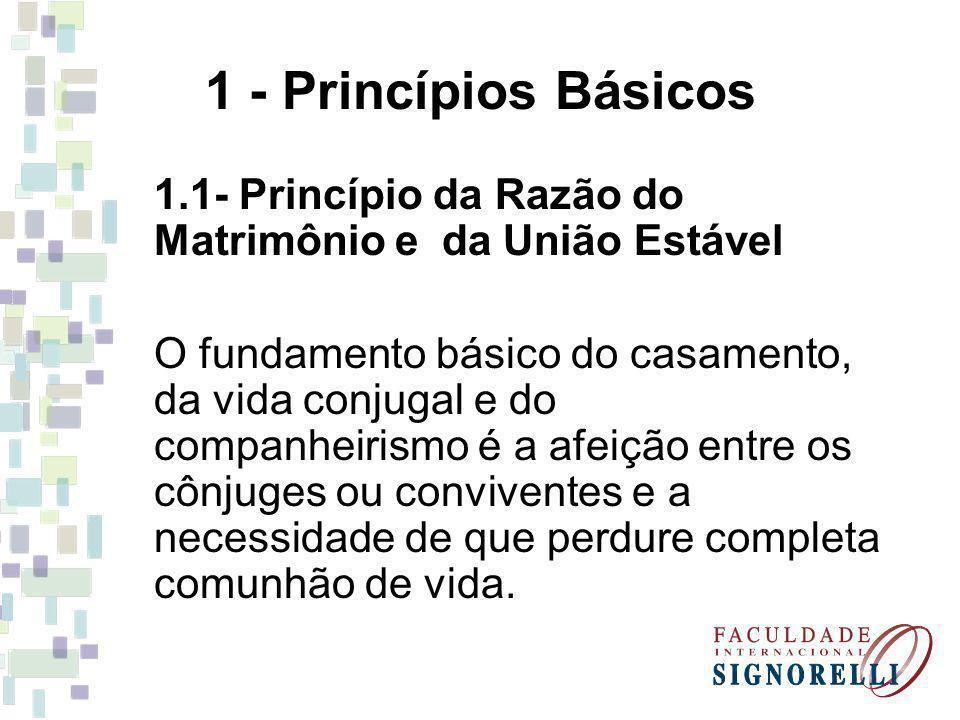 1 - Princípios Básicos 1.1- Princípio da Razão do Matrimônio e da União Estável O fundamento básico do casamento, da vida conjugal e do companheirismo