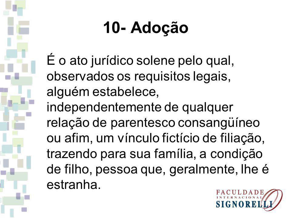 10- Adoção É o ato jurídico solene pelo qual, observados os requisitos legais, alguém estabelece, independentemente de qualquer relação de parentesco