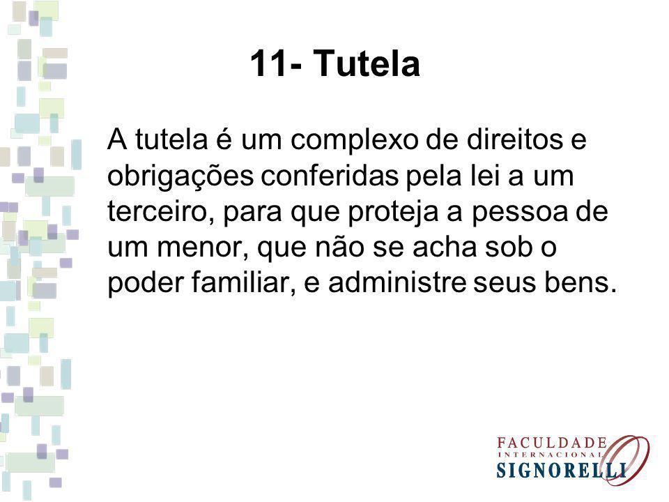 11- Tutela A tutela é um complexo de direitos e obrigações conferidas pela lei a um terceiro, para que proteja a pessoa de um menor, que não se acha sob o poder familiar, e administre seus bens.