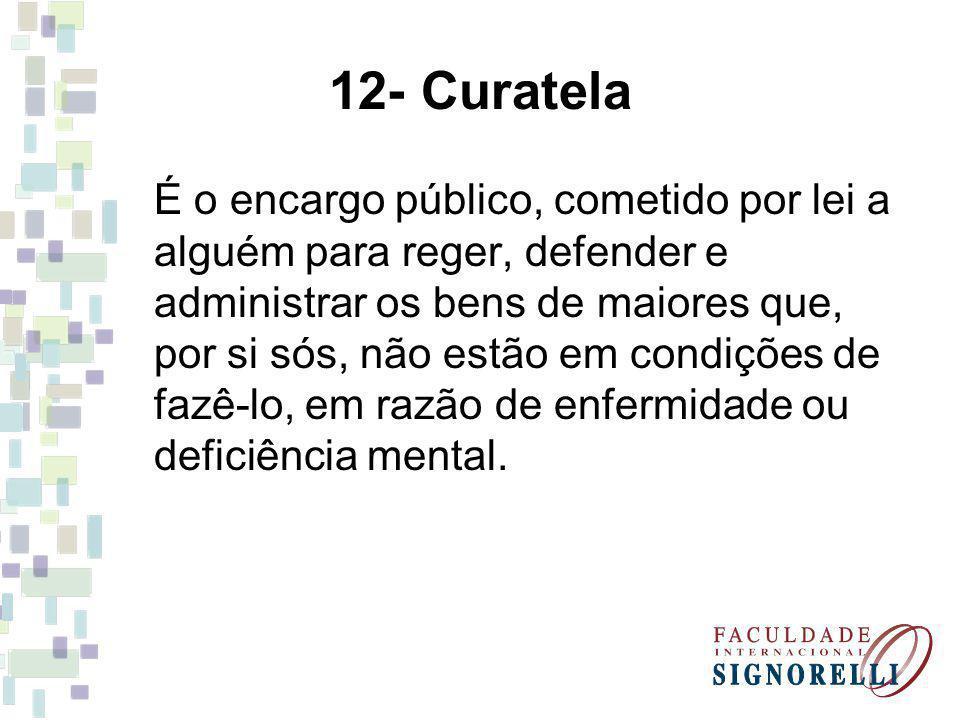 12- Curatela É o encargo público, cometido por lei a alguém para reger, defender e administrar os bens de maiores que, por si sós, não estão em condições de fazê-lo, em razão de enfermidade ou deficiência mental.