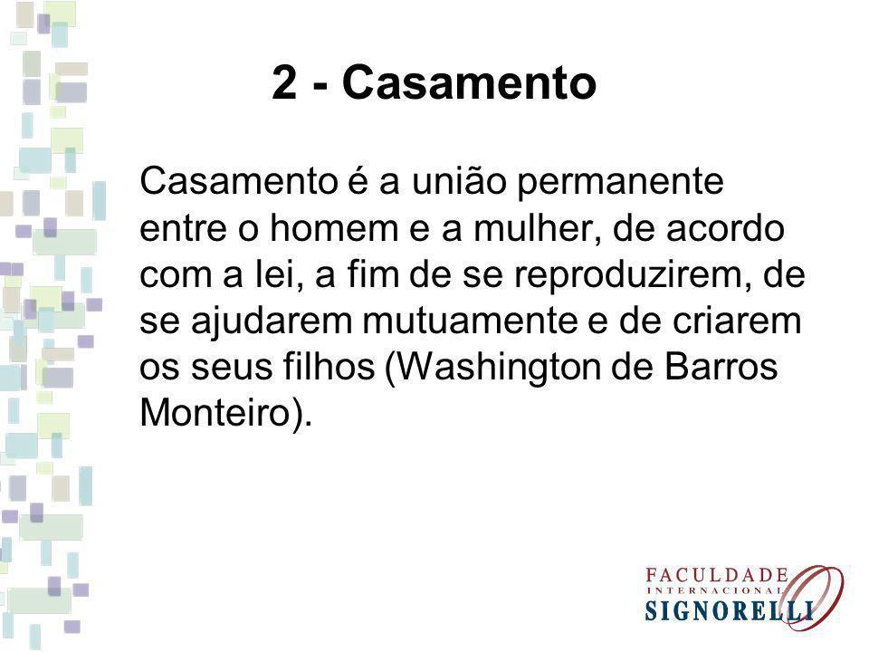 2 - Casamento Casamento é a união permanente entre o homem e a mulher, de acordo com a lei, a fim de se reproduzirem, de se ajudarem mutuamente e de criarem os seus filhos (Washington de Barros Monteiro).