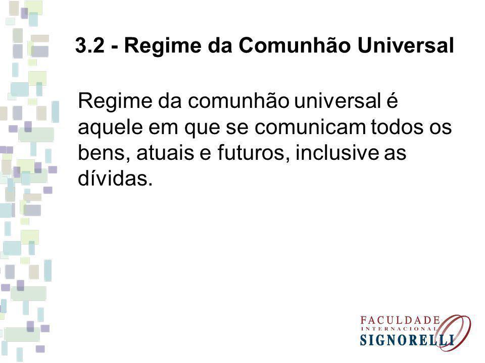 3.2 - Regime da Comunhão Universal Regime da comunhão universal é aquele em que se comunicam todos os bens, atuais e futuros, inclusive as dívidas.