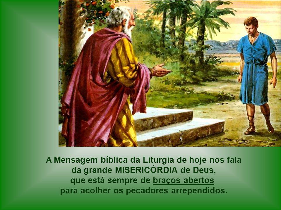 A Mensagem bíblica da Liturgia de hoje nos fala da grande MISERICÓRDIA de Deus, que está sempre de braços abertos para acolher os pecadores arrependidos.