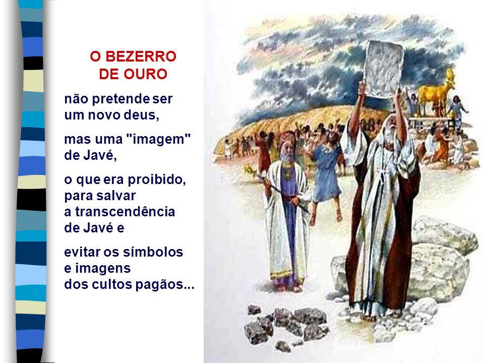 O BEZERRO DE OURO não pretende ser um novo deus, mas uma imagem de Javé, o que era proibido, para salvar a transcendência de Javé e evitar os símbolos e imagens dos cultos pagãos...