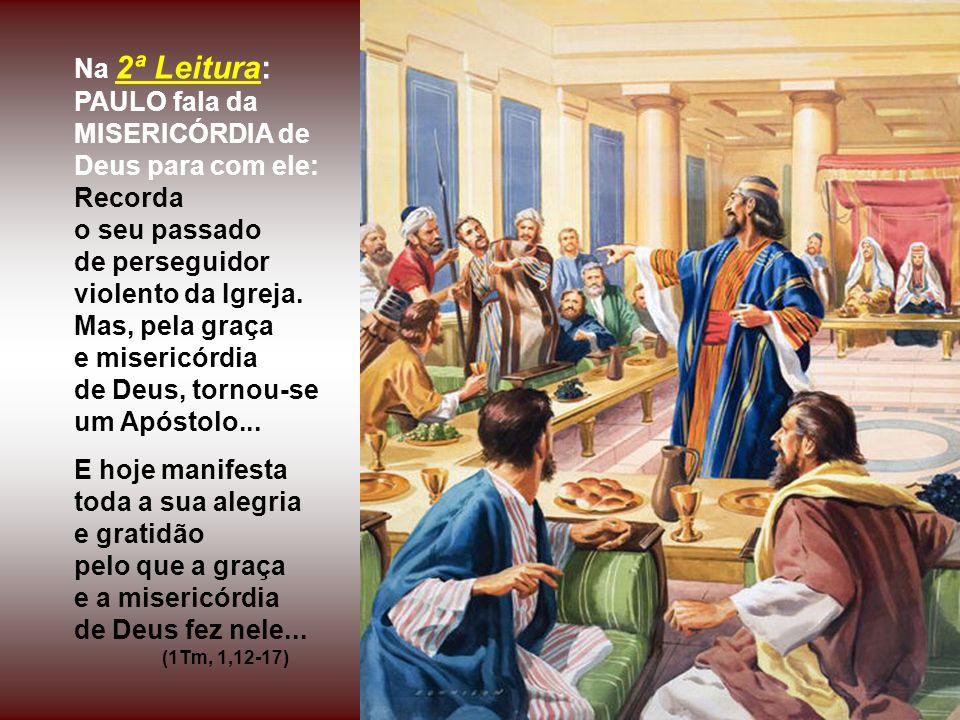 Na 2ª Leitura: PAULO fala da MISERICÓRDIA de Deus para com ele: Recorda o seu passado de perseguidor violento da Igreja.