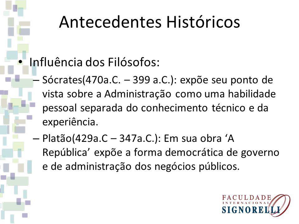 Antecedentes Históricos Influência dos Filósofos: – Sócrates(470a.C. – 399 a.C.): expõe seu ponto de vista sobre a Administração como uma habilidade p