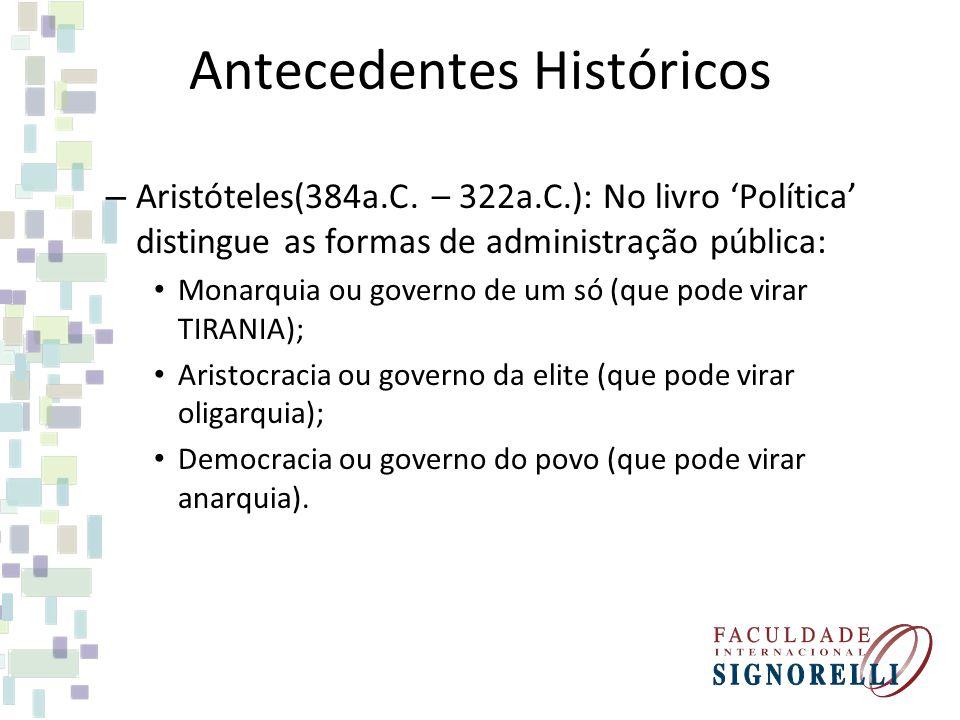 Antecedentes Históricos – Aristóteles(384a.C. – 322a.C.): No livro 'Política' distingue as formas de administração pública: Monarquia ou governo de um