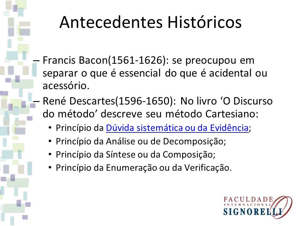 Antecedentes Históricos – Francis Bacon(1561-1626): se preocupou em separar o que é essencial do que é acidental ou acessório. – René Descartes(1596-1