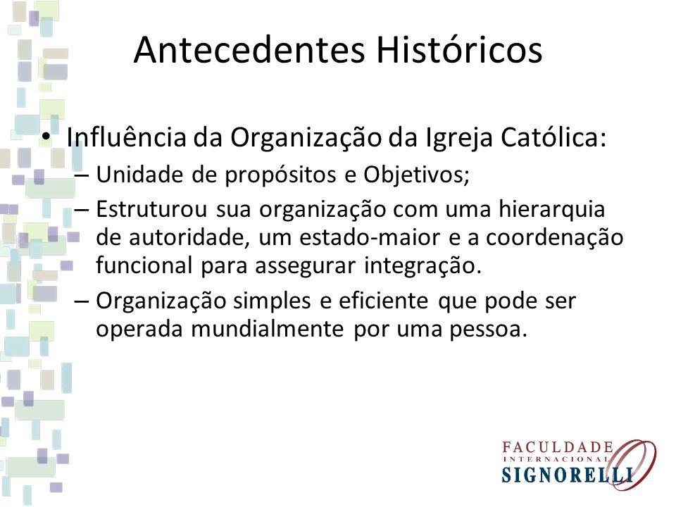 Antecedentes Históricos Influência da Organização da Igreja Católica: – Unidade de propósitos e Objetivos; – Estruturou sua organização com uma hierar