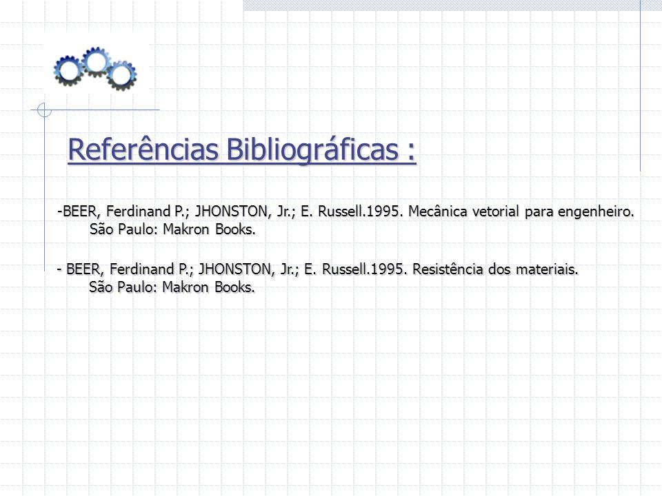 Referências Bibliográficas : - BEER, Ferdinand P.; JHONSTON, Jr.; E. Russell.1995. Resistência dos materiais. São Paulo: Makron Books. São Paulo: Makr