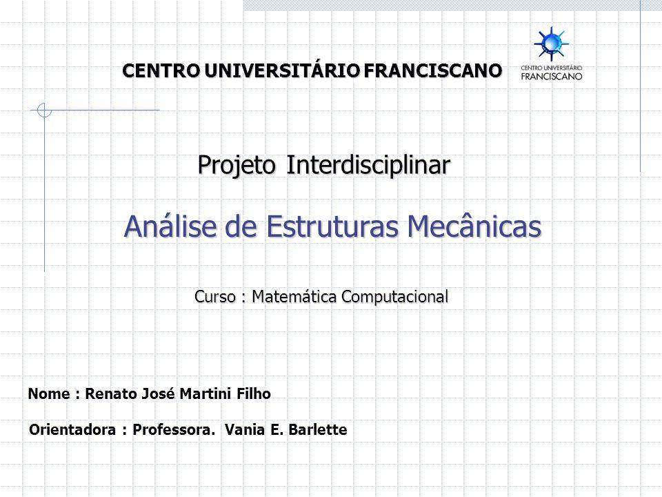 CENTRO UNIVERSITÁRIO FRANCISCANO Análise de Estruturas Mecânicas Nome : Renato José Martini Filho Projeto Interdisciplinar Curso : Matemática Computac