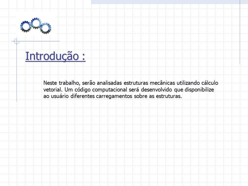 Introdução : Neste trabalho, serão analisadas estruturas mecânicas utilizando cálculo vetorial. Um código computacional será desenvolvido que disponib