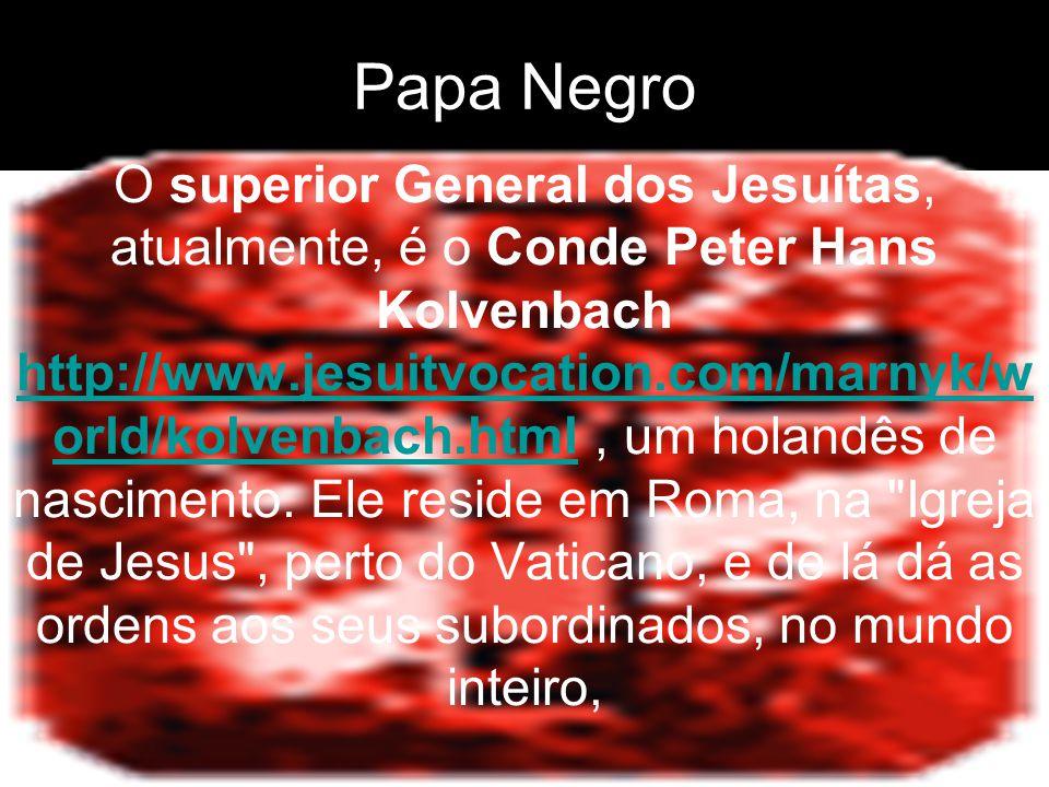 Papa Negro O superior General dos Jesuítas, atualmente, é o Conde Peter Hans Kolvenbach http://www.jesuitvocation.com/marnyk/w orld/kolvenbach.html, u
