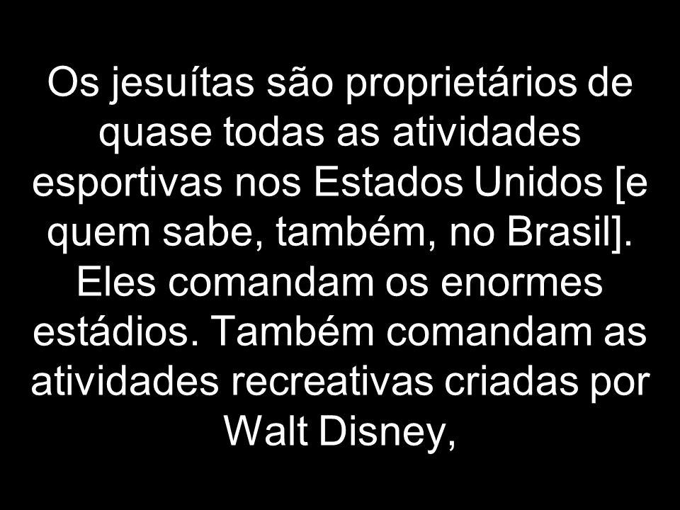 Os jesuítas são proprietários de quase todas as atividades esportivas nos Estados Unidos [e quem sabe, também, no Brasil]. Eles comandam os enormes es