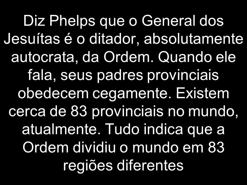 Diz Phelps que o General dos Jesuítas é o ditador, absolutamente autocrata, da Ordem. Quando ele fala, seus padres provinciais obedecem cegamente. Exi