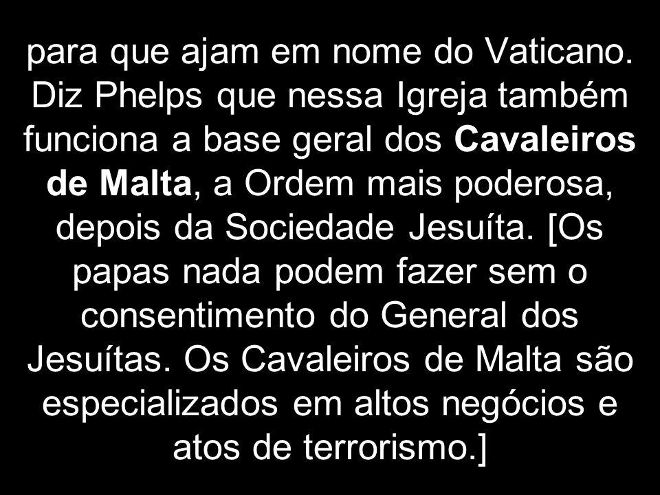 para que ajam em nome do Vaticano. Diz Phelps que nessa Igreja também funciona a base geral dos Cavaleiros de Malta, a Ordem mais poderosa, depois da