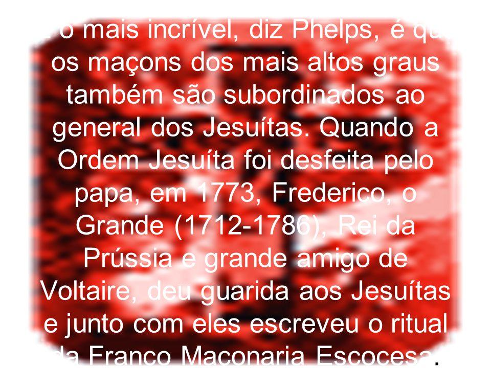 E o mais incrível, diz Phelps, é que os maçons dos mais altos graus também são subordinados ao general dos Jesuítas. Quando a Ordem Jesuíta foi desfei