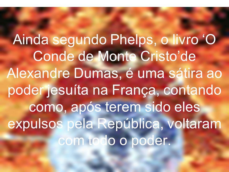 Ainda segundo Phelps, o livro 'O Conde de Monte Cristo'de Alexandre Dumas, é uma sátira ao poder jesuíta na França, contando como, após terem sido ele