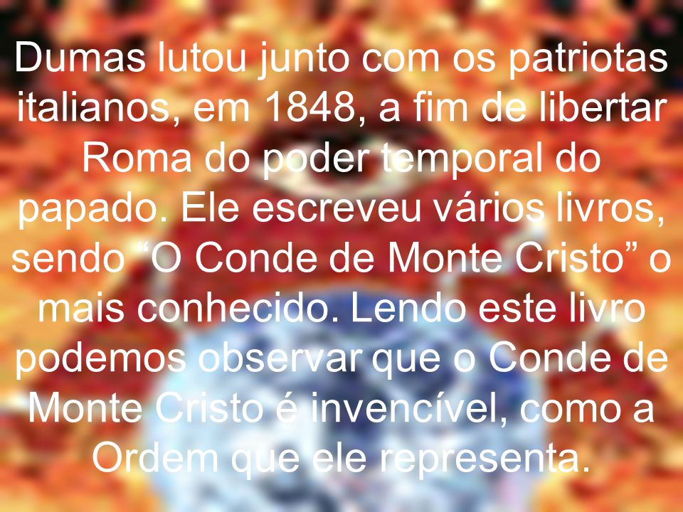 """Dumas lutou junto com os patriotas italianos, em 1848, a fim de libertar Roma do poder temporal do papado. Ele escreveu vários livros, sendo """"O Conde"""