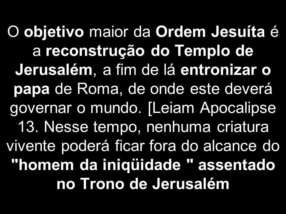 O objetivo maior da Ordem Jesuíta é a reconstrução do Templo de Jerusalém, a fim de lá entronizar o papa de Roma, de onde este deverá governar o mundo