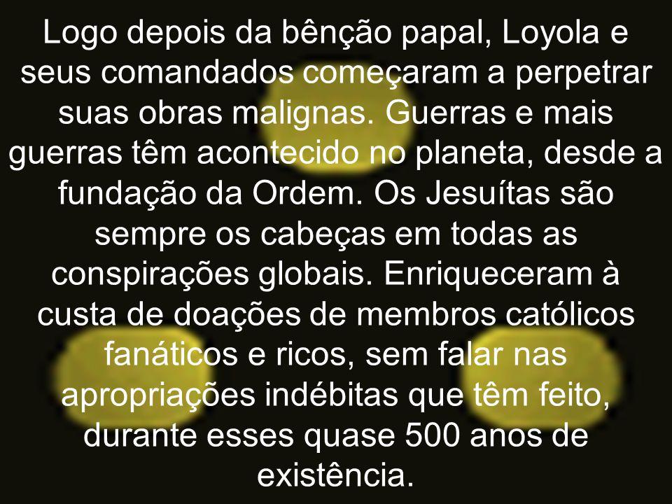 Logo depois da bênção papal, Loyola e seus comandados começaram a perpetrar suas obras malignas. Guerras e mais guerras têm acontecido no planeta, des