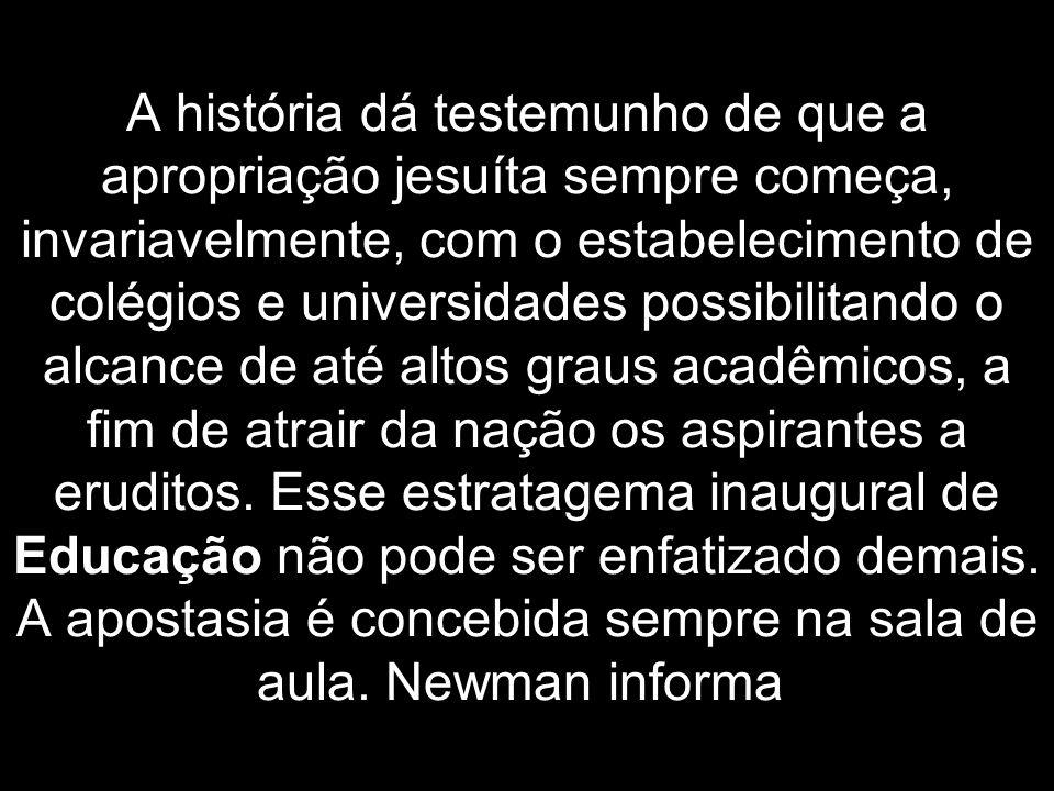 A história dá testemunho de que a apropriação jesuíta sempre começa, invariavelmente, com o estabelecimento de colégios e universidades possibilitando