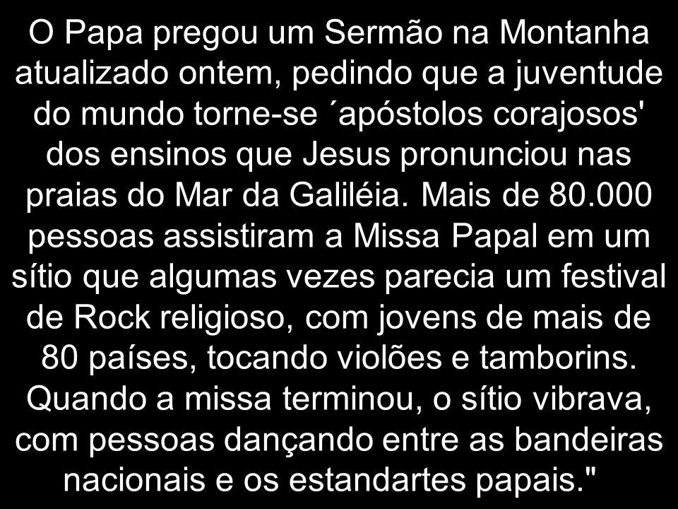 O Papa pregou um Sermão na Montanha atualizado ontem, pedindo que a juventude do mundo torne-se ´apóstolos corajosos' dos ensinos que Jesus pronunciou